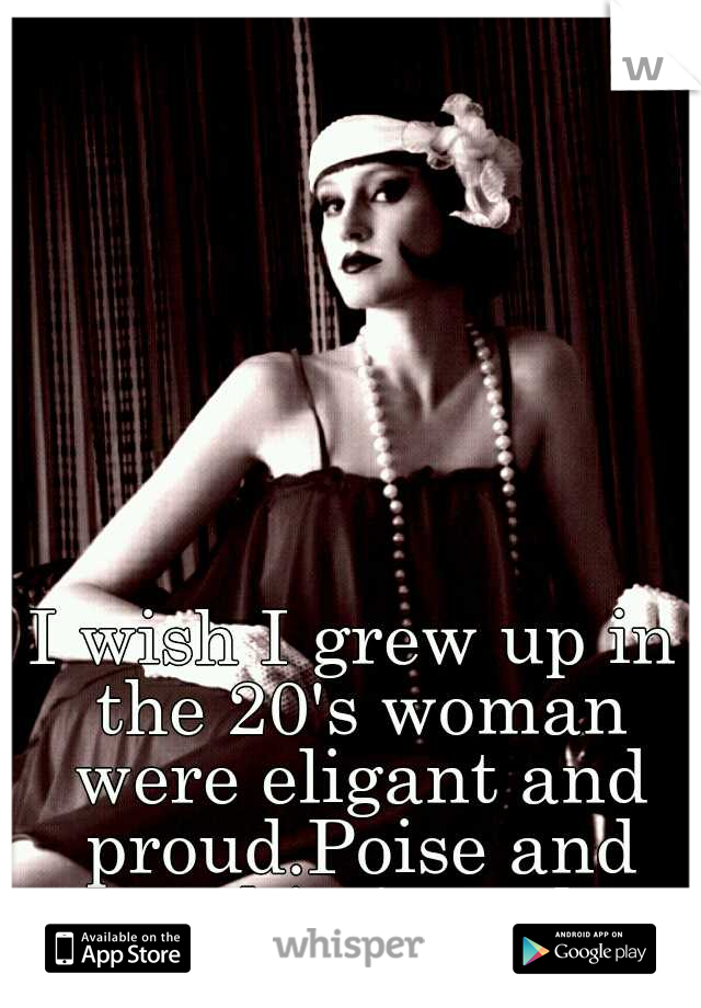 I wish I grew up in the 20's woman were eligant and proud.Poise and sophisticated.