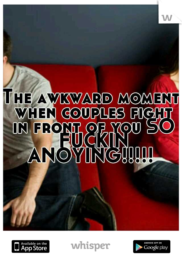 The awkward moment when couples fight in front of you SO FUCKIN ANOYING!!!!!