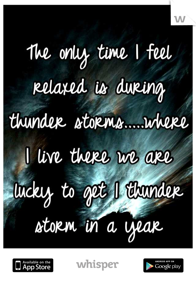 The only time I feel relaxed is during thunder storms.....where I live there we are lucky to get 1 thunder storm in a year