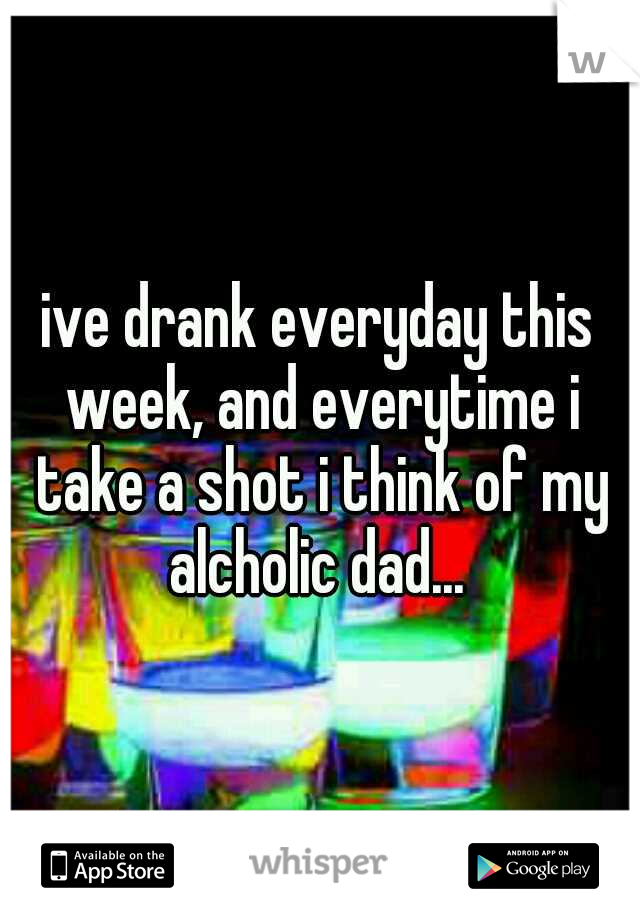 ive drank everyday this week, and everytime i take a shot i think of my alcholic dad...