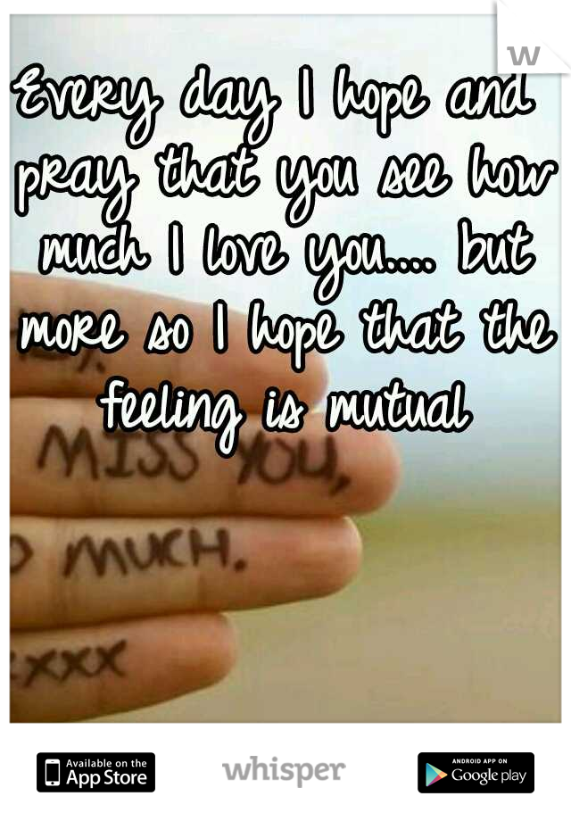 Every day I hope and pray that you see how much I love you.... but more so I hope that the feeling is mutual