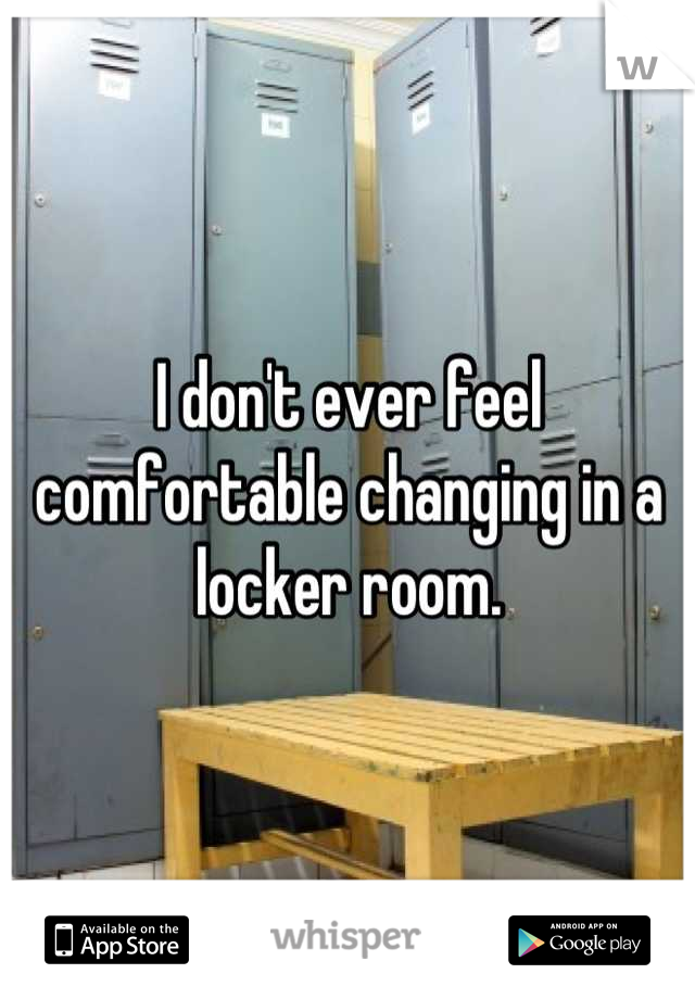 I don't ever feel comfortable changing in a locker room.