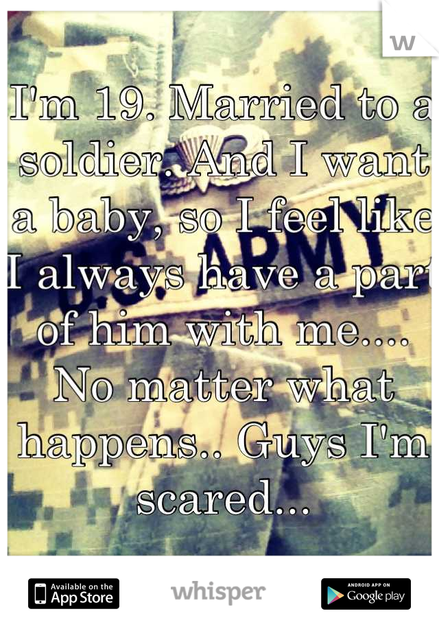 I'm 19. Married to a soldier. And I want a baby, so I feel like I always have a part of him with me.... No matter what happens.. Guys I'm scared...