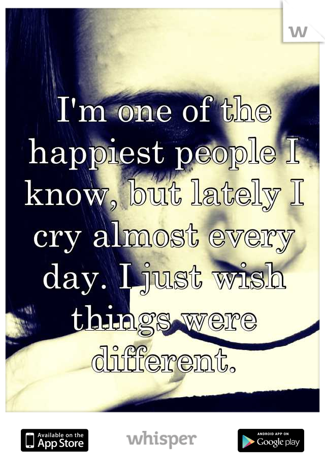 I'm one of the happiest people I know, but lately I cry almost every day. I just wish things were different.