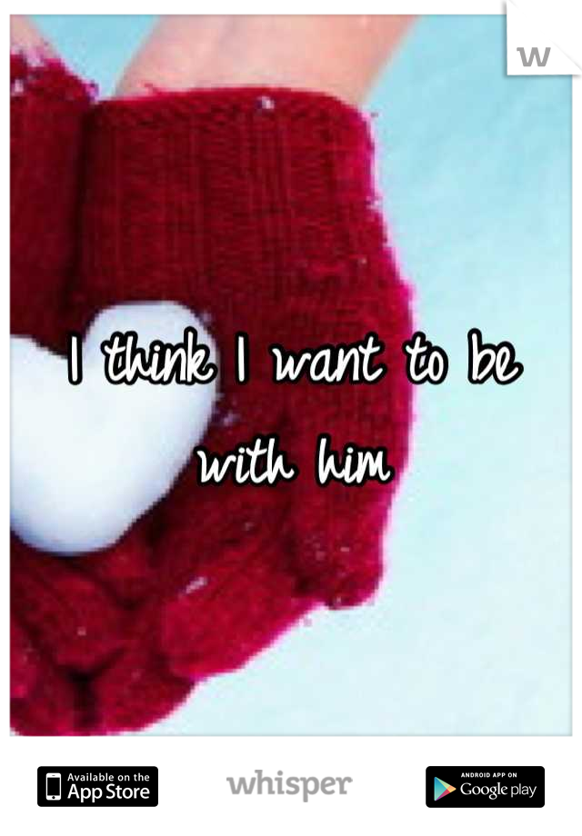 I think I want to be with him