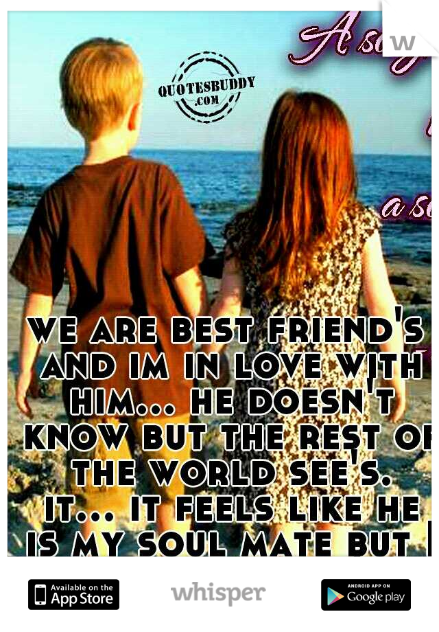 we are best friend's and im in love with him... he doesn't know but the rest of the world see's. it... it feels like he is my soul mate but I think he just see's me as a friend.