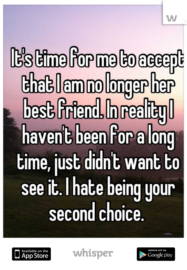 It's time for me to accept that I am no longer her best friend. In reality I haven't been for a long time, just didn't want to see it. I hate being your second choice.