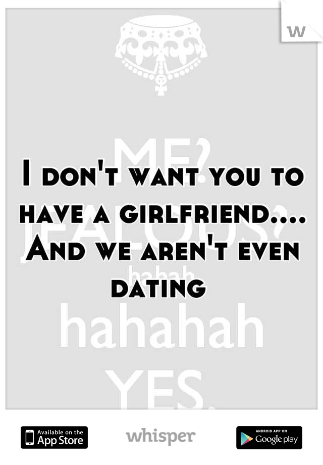 I don't want you to have a girlfriend.... And we aren't even dating