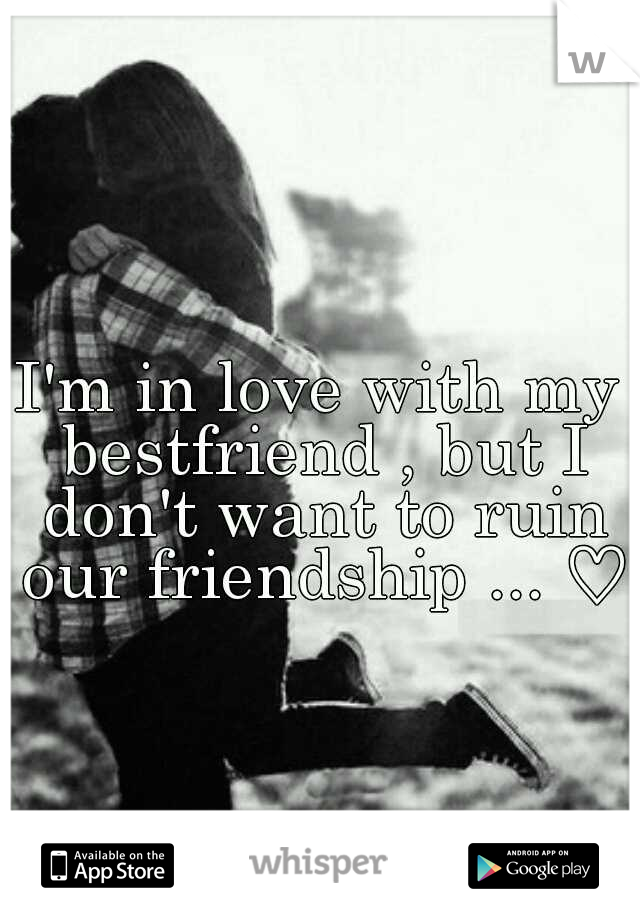 I'm in love with my bestfriend , but I don't want to ruin our friendship ... ♡