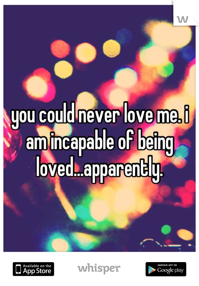 you could never love me. i am incapable of being loved...apparently.