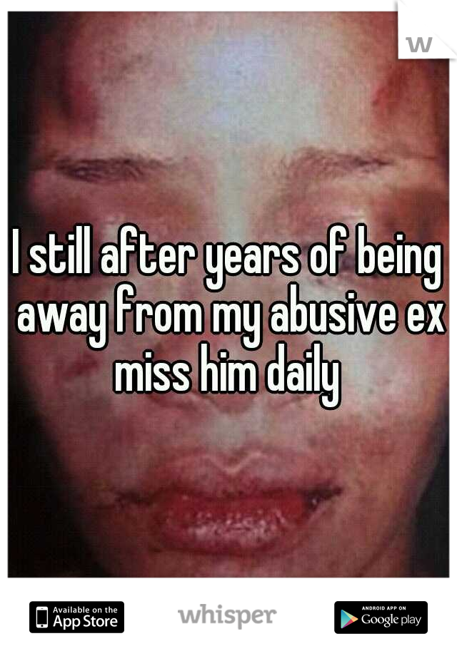 I still after years of being away from my abusive ex miss him daily