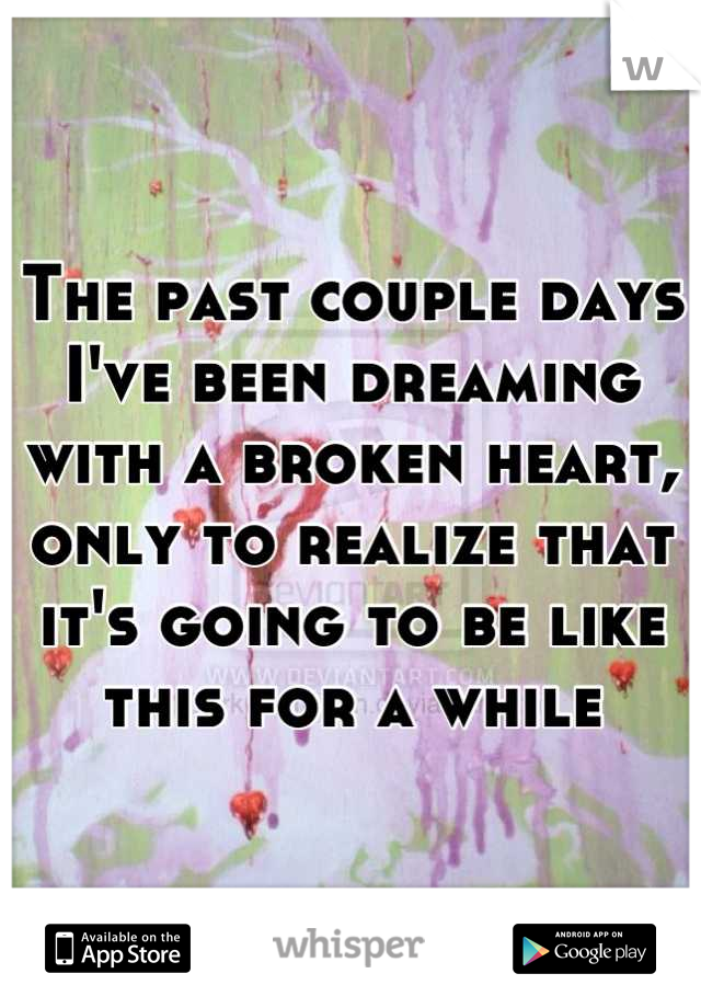 The past couple days I've been dreaming with a broken heart, only to realize that it's going to be like this for a while