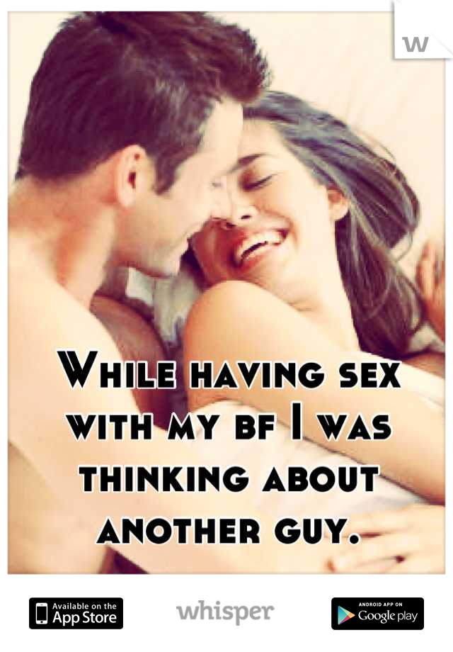 While having sex with my bf I was thinking about another guy.