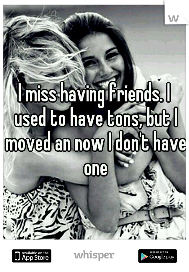 I miss having friends. I used to have tons, but I moved an now I don't have one