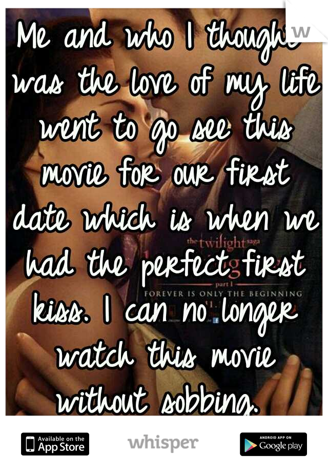 Me and who I thought was the love of my life went to go see this movie for our first date which is when we had the perfect first kiss. I can no longer watch this movie without sobbing.