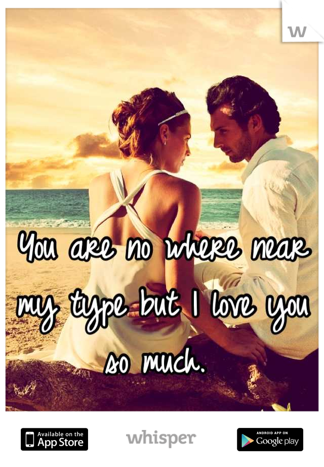 You are no where near my type but I love you so much.