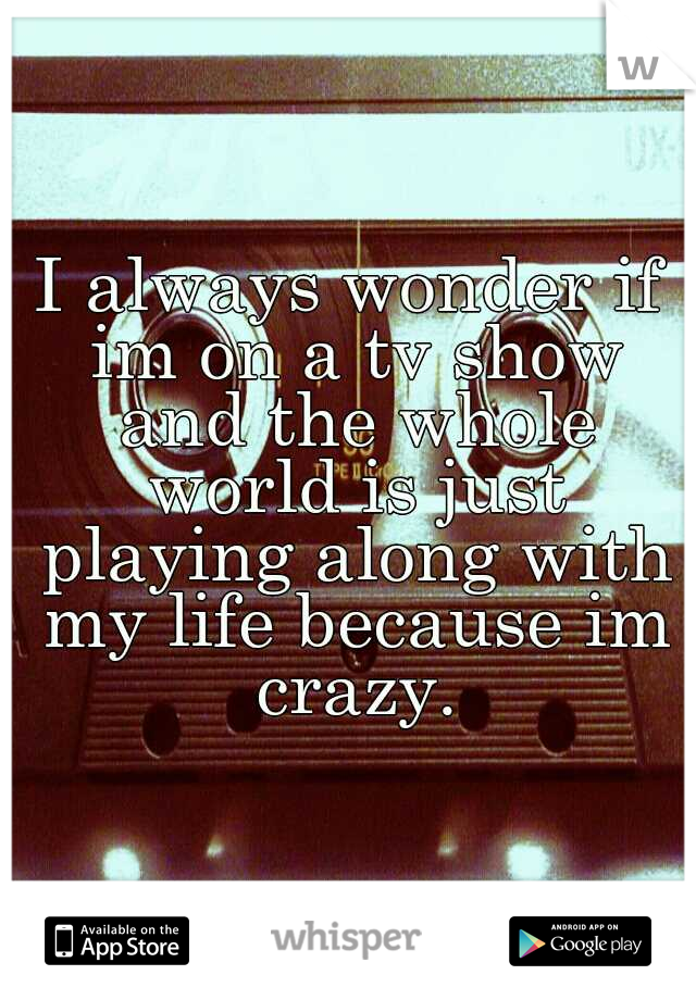 I always wonder if im on a tv show and the whole world is just playing along with my life because im crazy.