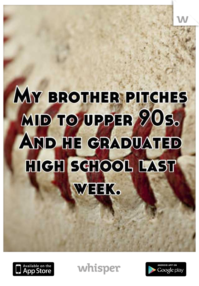 My brother pitches mid to upper 90s. And he graduated high school last week.