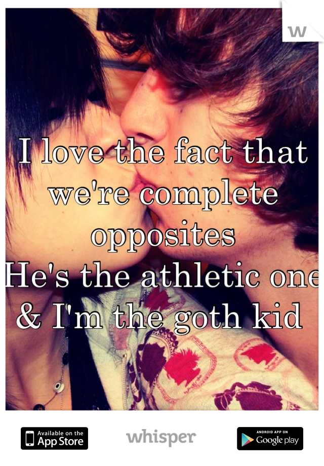 I love the fact that we're complete opposites He's the athletic one & I'm the goth kid