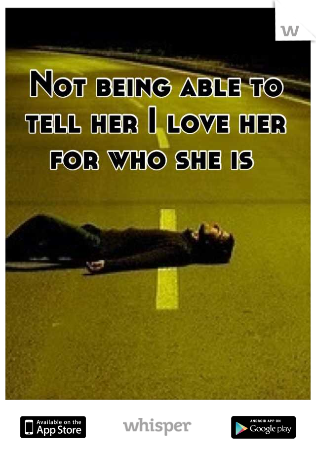 Not being able to tell her I love her for who she is