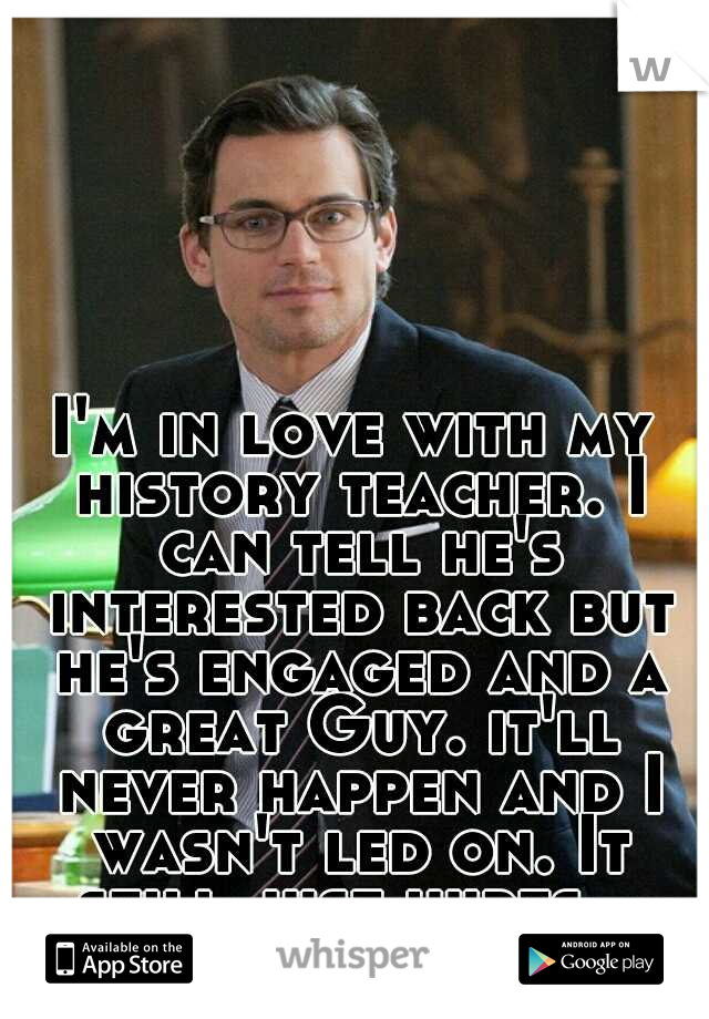I'm in love with my history teacher. I can tell he's interested back but he's engaged and a great Guy. it'll never happen and I wasn't led on. It still just hurts...