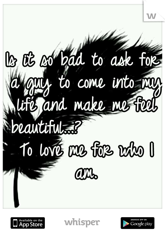 Is it so bad to ask for a guy to come into my life and make me feel beautiful...?           To love me for who I am.