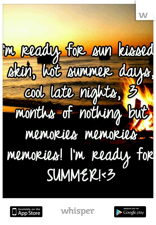 I'm ready for sun kissed skin, hot summer days, cool late nights, 3 months of nothing but memories memories memories! I'm ready for SUMMER!<3