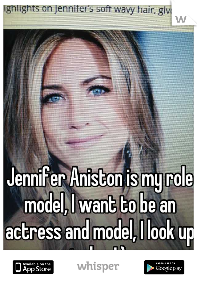 Jennifer Aniston is my role model, I want to be an actress and model, I look up to her!:)