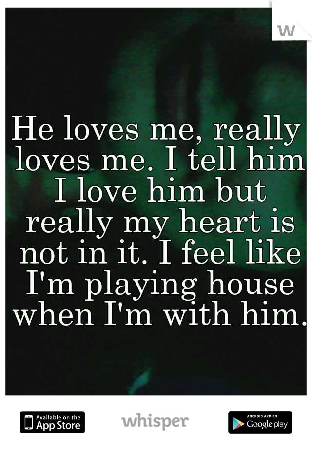 He loves me, really loves me. I tell him I love him but really my heart is not in it. I feel like I'm playing house when I'm with him.