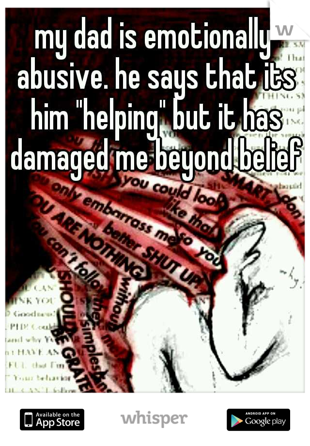 "my dad is emotionally abusive. he says that its him ""helping"" but it has damaged me beyond belief"