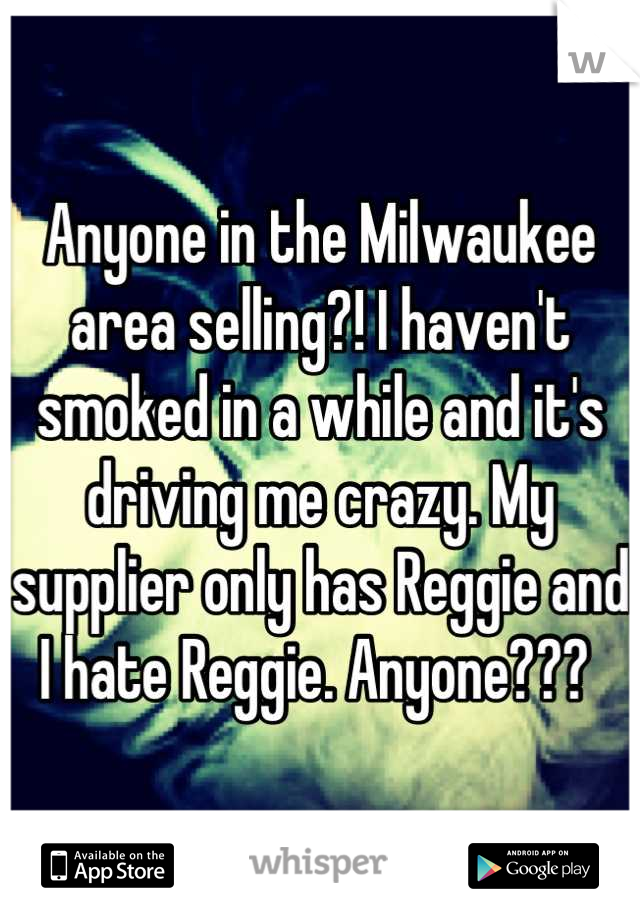 Anyone in the Milwaukee area selling?! I haven't smoked in a while and it's driving me crazy. My supplier only has Reggie and I hate Reggie. Anyone???