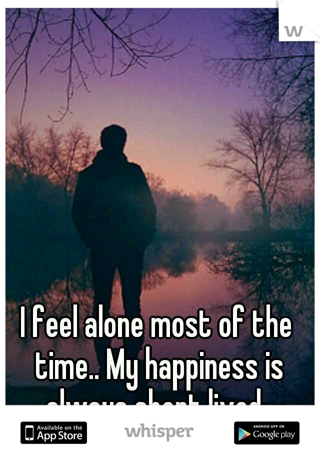 I feel alone most of the time.. My happiness is always short lived..