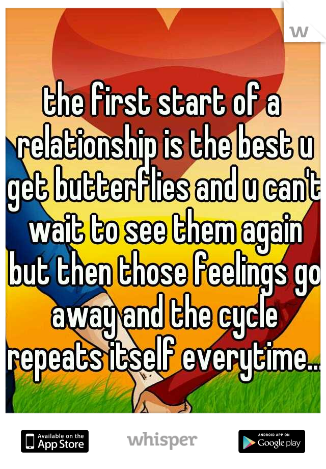 the first start of a relationship is the best u get butterflies and u can't wait to see them again but then those feelings go away and the cycle repeats itself everytime...