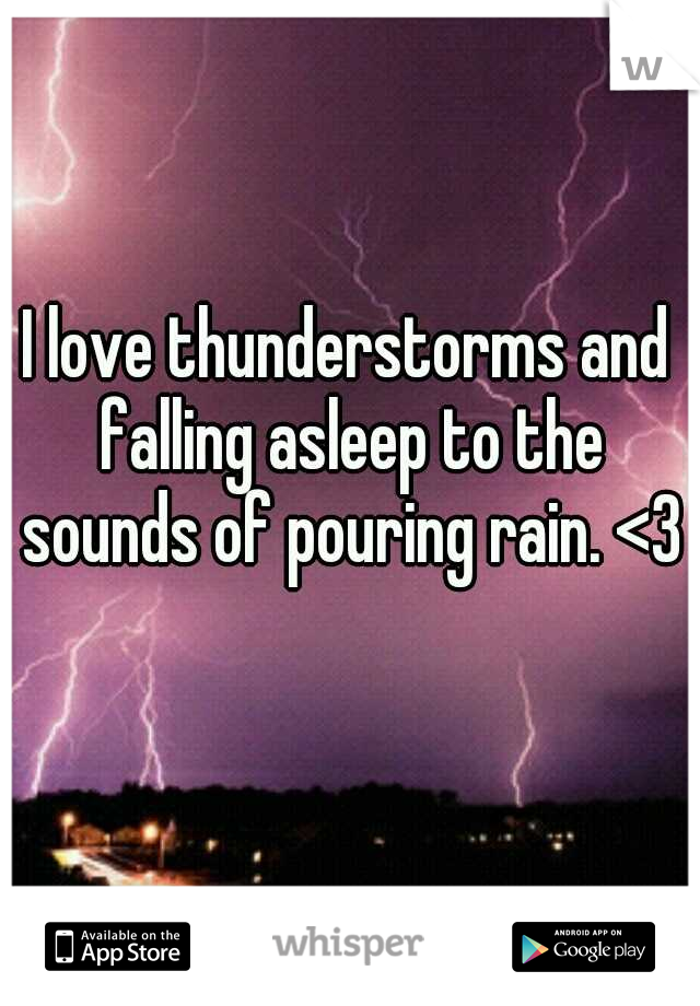 I love thunderstorms and falling asleep to the sounds of pouring rain. <3