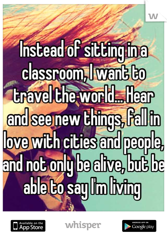 Instead of sitting in a classroom, I want to travel the world... Hear and see new things, fall in love with cities and people, and not only be alive, but be able to say I'm living