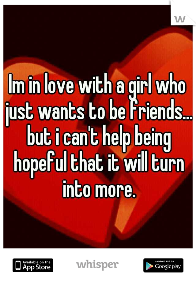 Im in love with a girl who just wants to be friends... but i can't help being hopeful that it will turn into more.