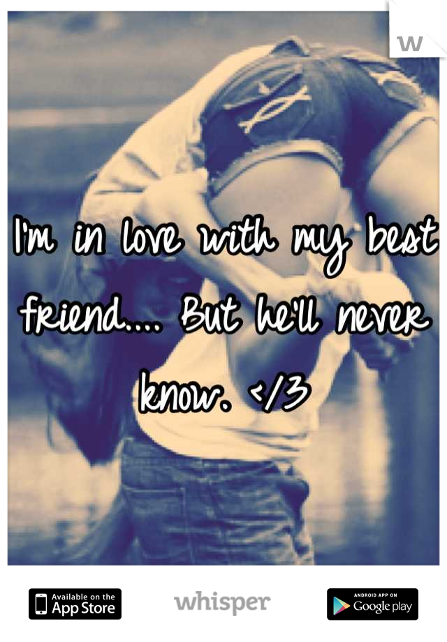 I'm in love with my best friend.... But he'll never know. </3