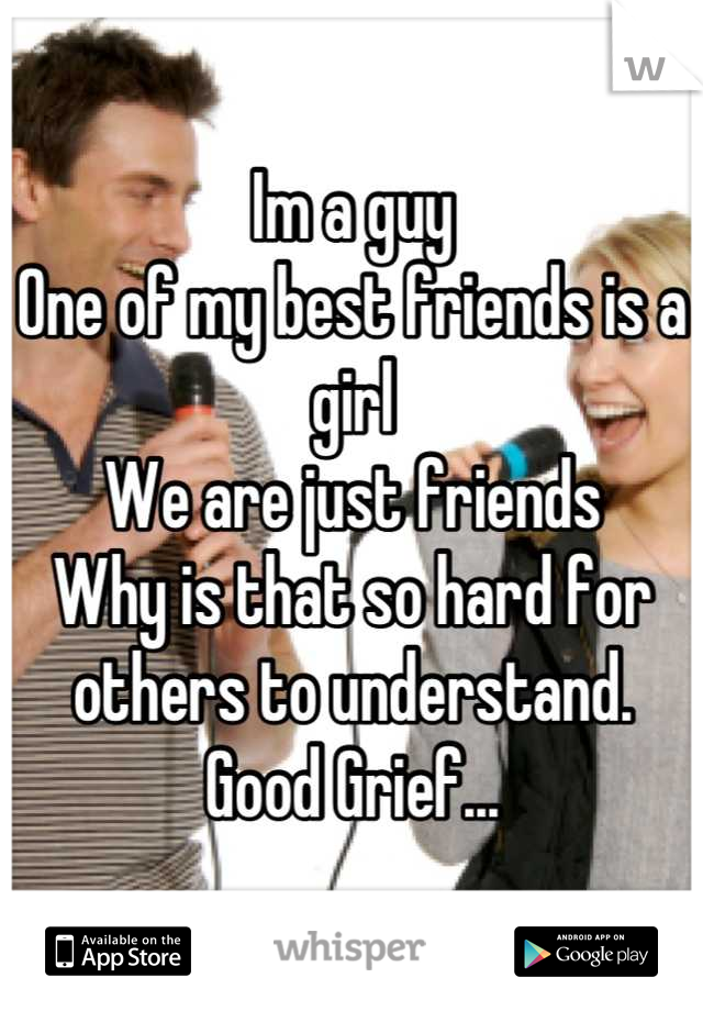 Im a guy  One of my best friends is a girl We are just friends Why is that so hard for others to understand. Good Grief...