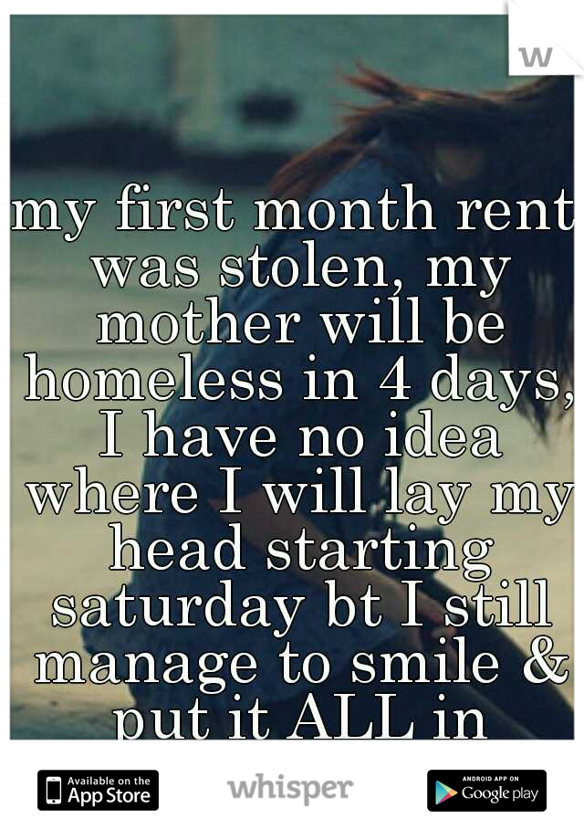 my first month rent was stolen, my mother will be homeless in 4 days, I have no idea where I will lay my head starting saturday bt I still manage to smile & put it ALL in GOD'S hands :)