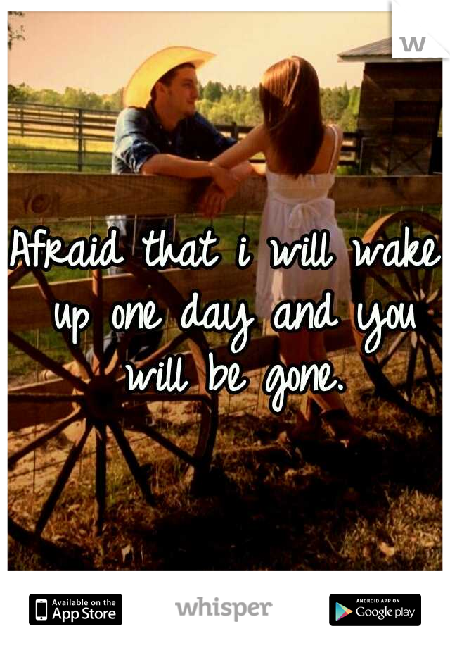 Afraid that i will wake up one day and you will be gone.