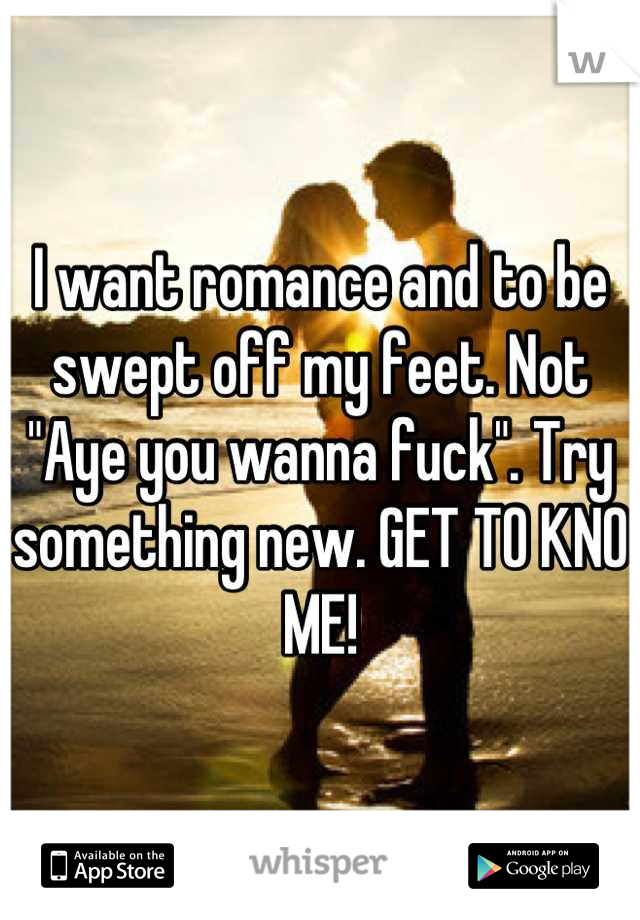 """I want romance and to be swept off my feet. Not """"Aye you wanna fuck"""". Try something new. GET TO KNO ME!"""