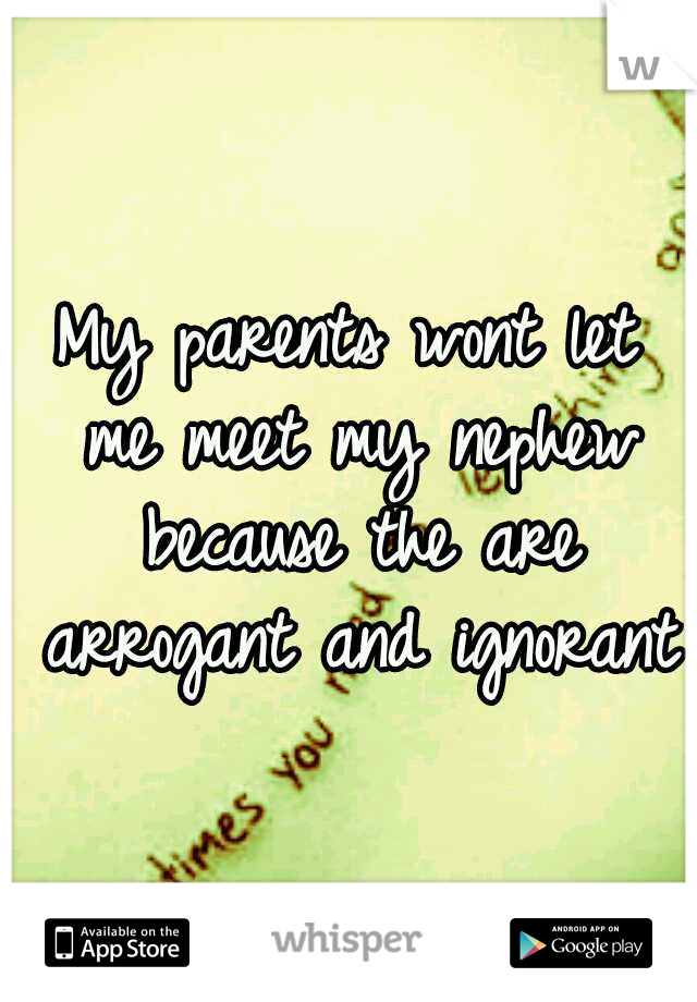 My parents wont let me meet my nephew because the are arrogant and ignorant.