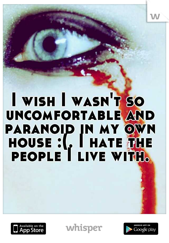I wish I wasn't so uncomfortable and paranoid in my own house :(. I hate the people I live with.