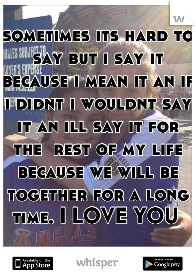 sometimes its hard to say but i say it because i mean it an if i didnt i wouldnt say it an ill say it for the  rest of my life because we will be together for a long time. I LOVE YOU