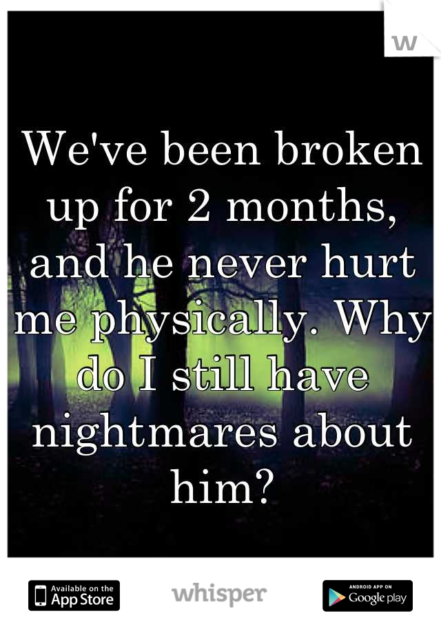 We've been broken up for 2 months, and he never hurt me physically. Why do I still have nightmares about him?