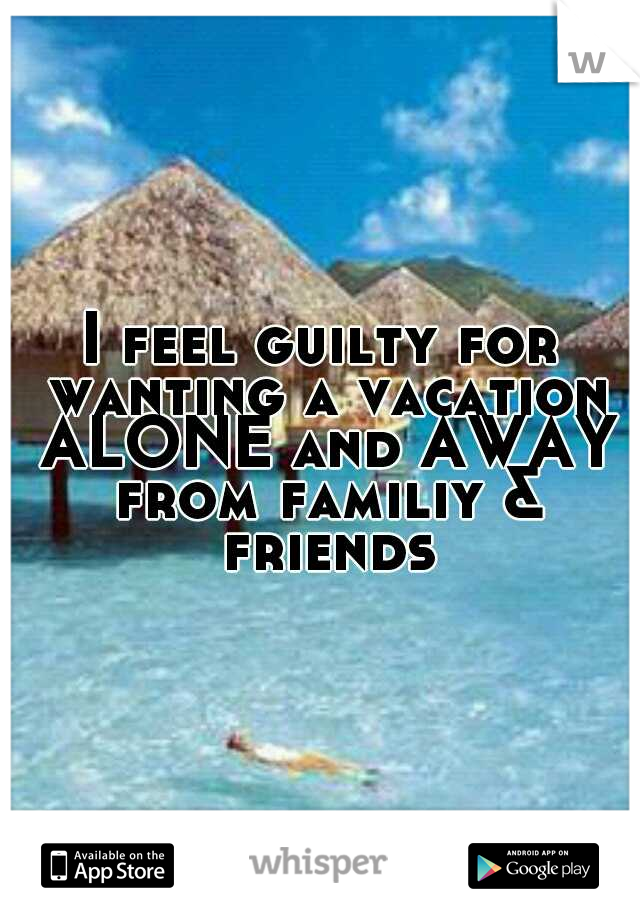 I feel guilty for wanting a vacation ALONE and AWAY from familiy & friends