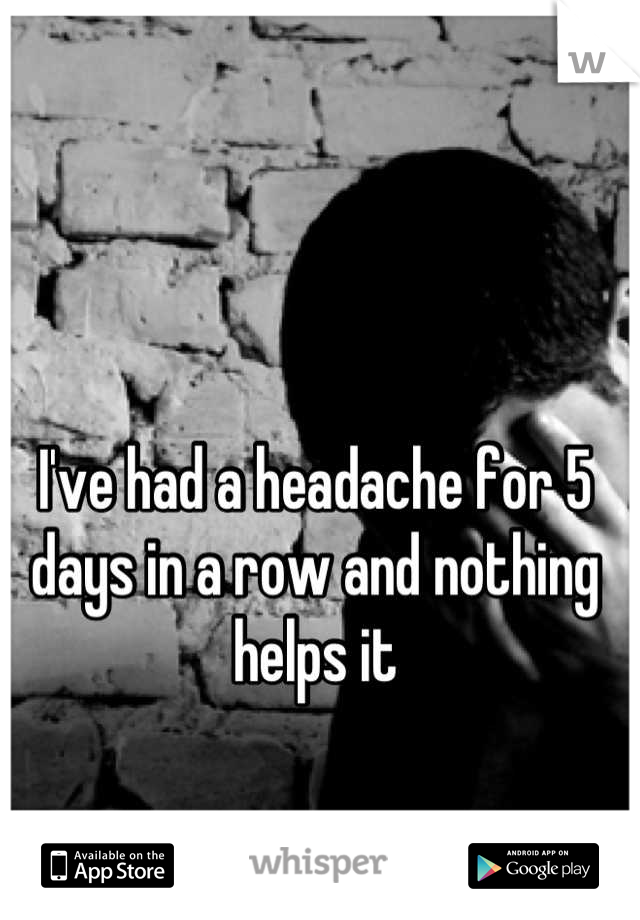 I've had a headache for 5 days in a row and nothing helps it