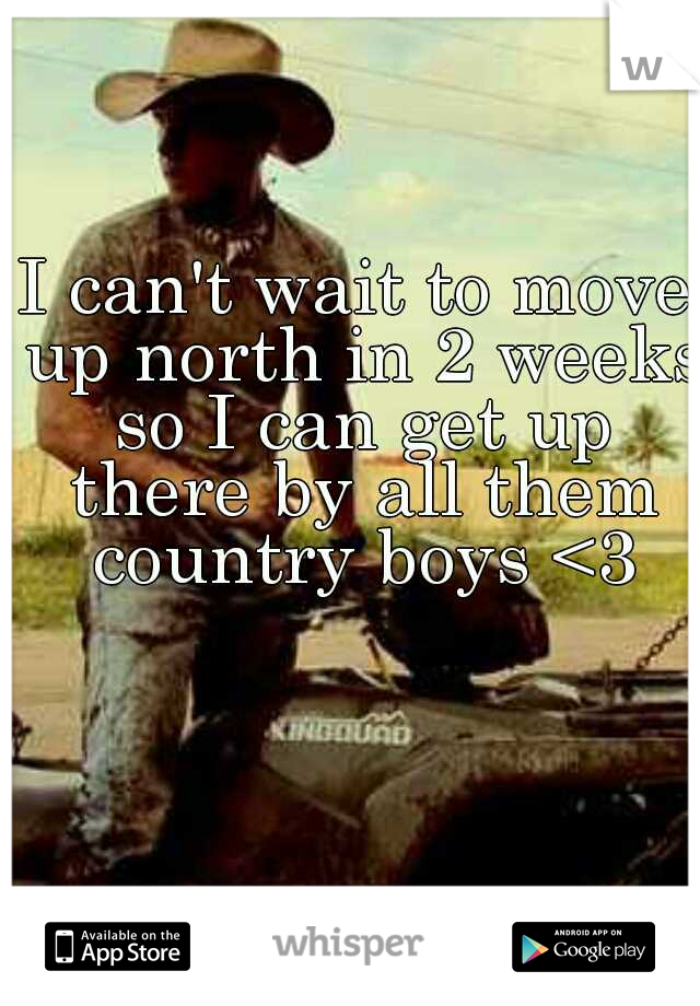 I can't wait to move up north in 2 weeks so I can get up there by all them country boys <3