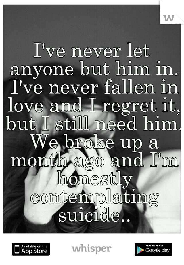 I've never let anyone but him in. I've never fallen in love and I regret it, but I still need him. We broke up a month ago and I'm honestly contemplating suicide..