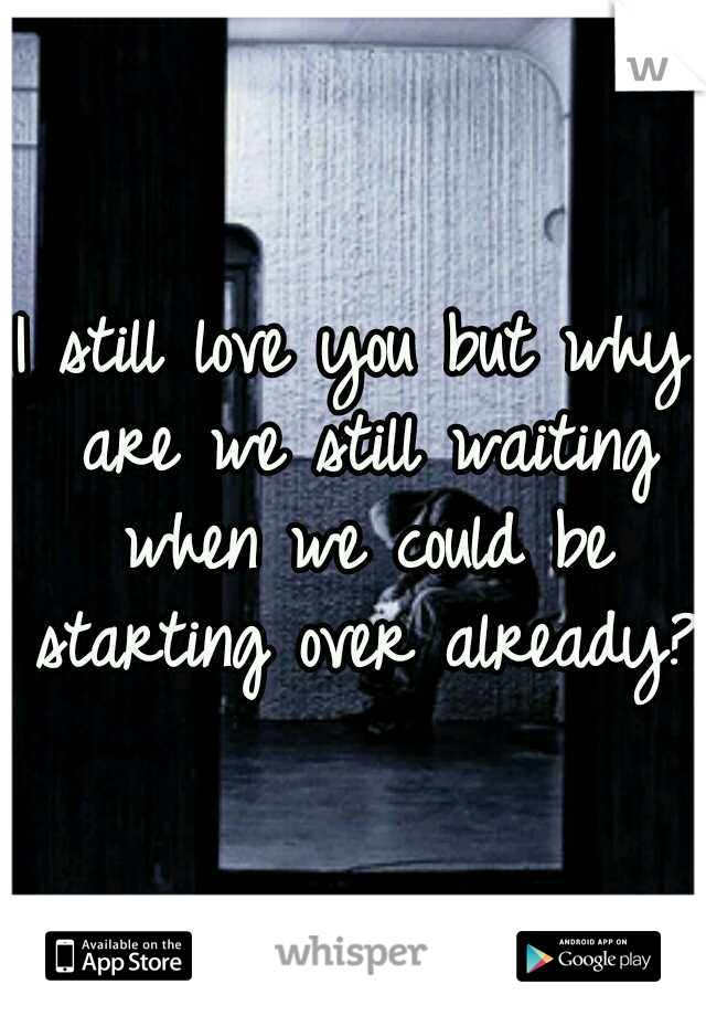 I still love you but why are we still waiting when we could be starting over already?